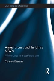 Armed Drones and the Ethics of War - Military virtue in a post-heroic age ebook by Christian Enemark