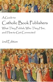 A Guide to Catholic Book Publishers, 2nd Edition - What They Publish, Who They Hire, and How to Get Connected ebook by Mary Ellen Waszak