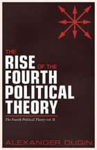 The Rise of the Fourth Political Theory - The Fourth Political Theory vol. II eBook by Alexander Dugin