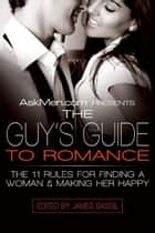 AskMen.com Presents The Guy's Guide to Romance - The 11 Rules for Finding a Woman & Making Her Happy eBook by James Bassil