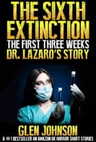 The Sixth Extinction: The First Three Weeks – Dr Lazaro's Story. ebook by