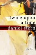 Twice Upon a Time - Stories ebook by Daniel Stern