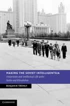 Making the Soviet Intelligentsia - Universities and Intellectual Life under Stalin and Khrushchev ebook by Benjamin Tromly