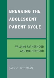 Breaking the Adolescent Parent Cycle - Valuing Fatherhood and Motherhood ebook by Jack C. Westman
