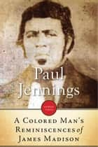 A Colored Man's Reminiscences Of James Madison ebook by Paul Jennings