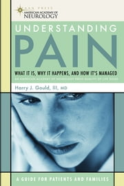 Understanding Pain - What It Is, Why It Happens, and How It's Managed ebook by Harry J. Gould III, MD, PhD