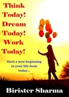 Think Today! Dream Today! Work Today!: Start a new beginning in your life from today… eBook by Birister Sharma