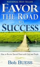 Favor, the Road to Success - How to Receive Special Favor with God and People eBook by Bob Buess