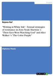 'Writing in White Ink' - Textual strategies of resistance in Zora Neale Hurston´s 'Their Eyes Were Watching God' and Alice Walker´s 'The Color Purple' - Textual strategies of resistance in Zora Neale Hurston´s 'Their Eyes Were Watching God' and Alice Walker´s 'The Color Purple' ebook by Bojana Ruf