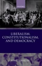 Liberalism, Constitutionalism, and Democracy ebook by Russell Hardin