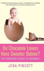 Do Chocolate Lovers Have Sweeter Babies? - The Surprising Science of Pregnancy ebook by Jena Pincott