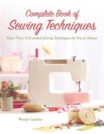 Complete Book of Sewing Techniques - More Than 30 Essential Sewing Techniques for You to Master ebook by Wendy Gardiner