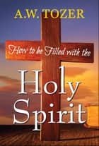 How to be filled With the Holy Spirit ebook by A. W. Tozer, Digital Fire