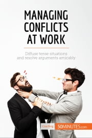 Managing Conflicts at Work - Diffuse tense situations and resolve arguments amicably ebook by 50MINUTES.COM