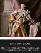 English Lands Letters and Kings: The Later Georges to Victoria ebook by Donald Grant Mitchell