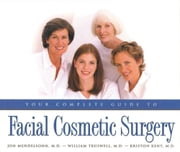 Your Complete Guide to Facial Cosmetic Surgery ebook by Kriston Kent,Jon Mendelson,William Truswell