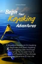 Begin Your Kayaking Adventures - A Simplified Guidebook On Kayaking For Beginners With Basic Kayaking Tips On Kayaking Gear And Kayak Training For You To Learn How To Kayak And Prepare For The Ultimate Kayaking Adventure Of Your Life ebook by Chris G. Stewart