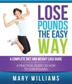 Lose Pounds the Easy Way: A Complete Diet and Weight Loss Guide - A Practical Guide on How to Lose Pounds ebook by Mary Williams