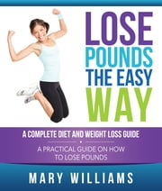 Lose Pounds the Easy Way: A Complete Diet and Weight Loss Guide - A Practical Guide on How to Lose Pounds ebook by Kobo.Web.Store.Products.Fields.ContributorFieldViewModel