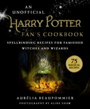 An Unofficial Harry Potter Fan's Cookbook - Spellbinding Recipes for Famished Witches and Wizards ebook by Aurélia Beaupommier, Aline Shaw, Grace McQuillan