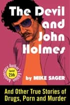 The Devil and John Holmes: 25th Anniversary Author's Edition: And Other True Stories of Drugs, Porn and Murder ebook by Mike Sager
