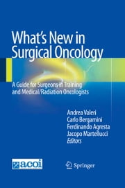 What's New in Surgical Oncology - A Guide for Surgeons in Training and Medical/Radiation Oncologists ebook by Andrea Valeri,Carlo Bergamini,Ferdinando Agresta,Jacopo Martellucci