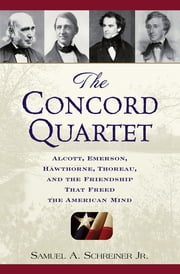 The Concord Quartet - Alcott, Emerson, Hawthorne, Thoreau and the Friendship That Freed the American Mind ebook by Samuel A. Schreiner Jr.