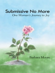 Submissive No More - One Woman's Journey to Joy ebook by Barbara Moore