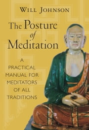 The Posture of Meditation - A Practical Manual for Meditators of All Traditions ebook by Will Johnson