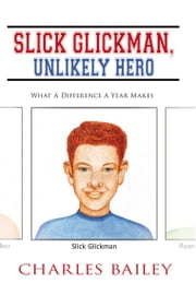 Slick Glickman, Unlikely Hero - What a Difference a Year Makes ebook by Charles Bailey