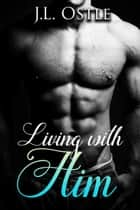 Living with Him ebook by J.L. Ostle