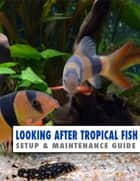 Looking After Tropical Fish: Setup & Maintenance Guide ebook by Kevin Wilson