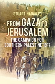 From Gaza to Jerusalem - The First World War in the Holy Land ebook by Stuart Hadaway