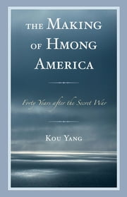 The Making of Hmong America - Forty Years after the Secret War ebook by Kou Yang