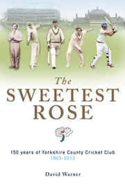 The SWEETEST ROSE - 150 years of Yorkshire County Cricket Club 1863-2013 ebook by David Warner