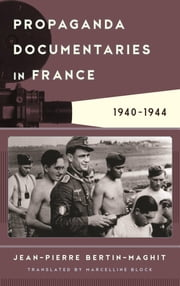 Propaganda Documentaries in France - 1940-1944 ebook by Jean-Pierre Bertin-Maghit,Marcelline Block
