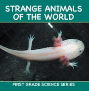 Strange Animals Of The World : First Grade Science Series - First Grade Books ebook by Baby Professor