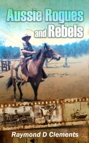 Aussie Rogues and Rebels ebook by Raymond D. Clements