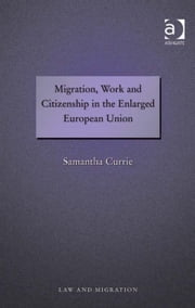 Migration, Work and Citizenship in the Enlarged European Union ebook by Dr Samantha Currie,Professor Satvinder S Juss