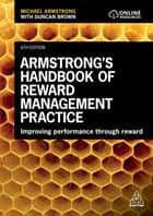 Armstrong's Handbook of Reward Management Practice - Improving Performance Through Reward ebook by Michael Armstrong, Duncan Brown