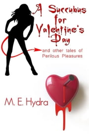 A Succubus for Valentine's Day and other tales of Perilous Pleasures ebook by M.E. Hydra