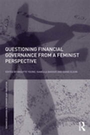 Questioning Financial Governance from a Feminist Perspective ebook by Brigitte Young, Isabella Bakker, Diane Elson