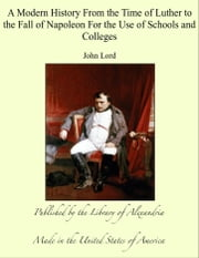 A Modern History From the Time of Luther to the Fall of Napoleon For the Use of Schools and Colleges ebook by John Lord