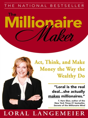 The Millionaire Maker : Act, Think, and Make Money the Way the Wealthy Do: Act, Think, and Make Money the Way the Wealthy Do - Act, Think, and Make Money the Way the Wealthy Do ebook by Loral Langemeier