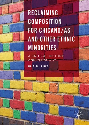 Reclaiming Composition for Chicano/as and Other Ethnic Minorities - A Critical History and Pedagogy ebook by Iris D. Ruiz