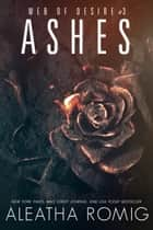 Ashes - Web of Desire #3 ebook by Aleatha Romig