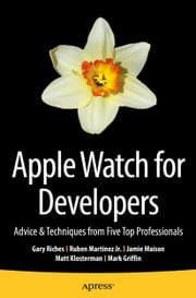Apple Watch for Developers - Advice & Techniques from Five Top Professionals ebook by Gary Riches,Ruben Martinez Jr.,Jamie Maison,Matt Klosterman,Mark Griffin
