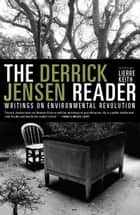 The Derrick Jensen Reader - Writings on Environmental Revolution ebook by Derrick Jensen, Lierre Keith