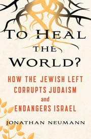 To Heal the World? - How The Jewish Left Corrupts Judaism and Endangers Israel ebook by Jonathan Neumann