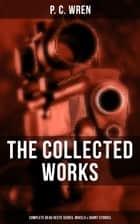 The Collected Works of P. C. Wren: Complete Beau Geste Series, Novels & Short Stories - Snake and Sword, The Wages of Virtue, Driftwood Spars, Cupid in Africa, Stepsons of France, Good Gestes, Flawed Blades, Port o' Missing Men and many more adventure tales ebook by P. C. Wren